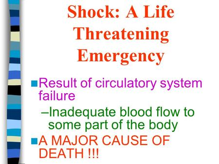 Shock: A Life Threatening Emergency Result of circulatory system failure –Inadequate blood flow to some part of the body A MAJOR CAUSE OF DEATH !!!