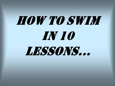 HOW TO SWIM IN 10 LESSONS.... Lesson Nº 1: Try to keep your body floating.