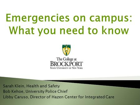 Emergencies on campus: What you need to know Sarah Klein, Health and Safety Bob Kehoe, University Police Chief Libby Caruso, Director of Hazen Center for.