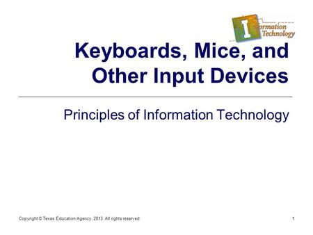Copyright © Texas Education Agency, 2013. All rights reserved.1 Keyboards, Mice, and Other Input Devices Principles of Information Technology.