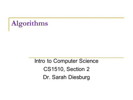 Algorithms Intro to Computer Science CS1510, Section 2 Dr. Sarah Diesburg.