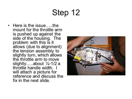 Step 12 Here is the issue…..the mount for the throttle arm is pushed up against the side of the housing. The problem with this is it allows (due to alignment)