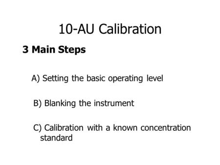 10-AU Calibration 3 Main Steps A) Setting the basic operating level B) Blanking the instrument C) Calibration with a known concentration standard.