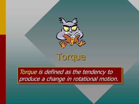 Torque Torque is defined as the tendency to produce a change in rotational motion.