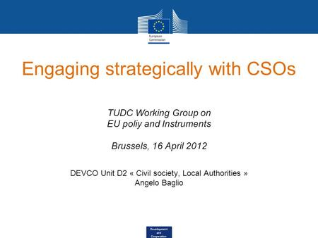 Development and Cooperation Engaging strategically with CSOs TUDC Working Group on EU poliy and Instruments Brussels, 16 April 2012 DEVCO Unit D2 « Civil.