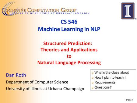 Page 1 CS 546 Machine Learning in NLP Structured Prediction: Theories and Applications to Natural Language Processing Dan Roth Department of Computer Science.