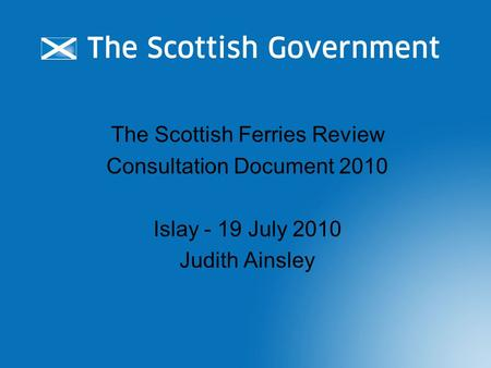 The Scottish Ferries Review Consultation Document 2010 Islay - 19 July 2010 Judith Ainsley.
