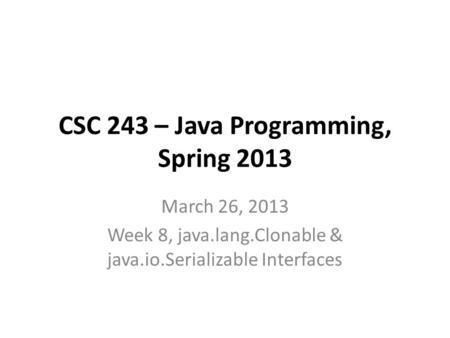 CSC 243 – Java Programming, Spring 2013 March 26, 2013 Week 8, java.lang.Clonable & java.io.Serializable Interfaces.