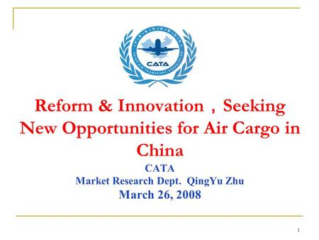 1 Reform & Innovation , Seeking New Opportunities for Air Cargo in China CATA Market Research Dept. QingYu Zhu March 26, 2008.