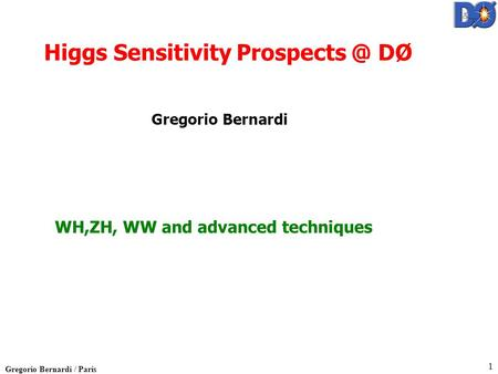 Gregorio Bernardi / Paris 1 WH,ZH, WW and advanced techniques Higgs Sensitivity DØ Gregorio Bernardi.