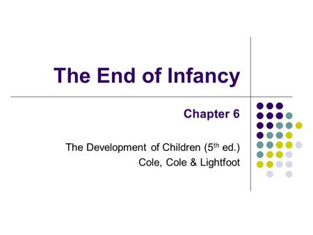 The End of Infancy Chapter 6 The Development of Children (5 th ed.) Cole, Cole & Lightfoot.