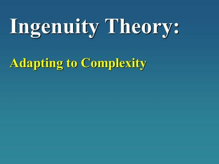 "Ingenuity Theory: Adapting to Complexity. H.G. Wells ""Hard imaginative thinking has not increased so as to keep pace with the expansion and complications."