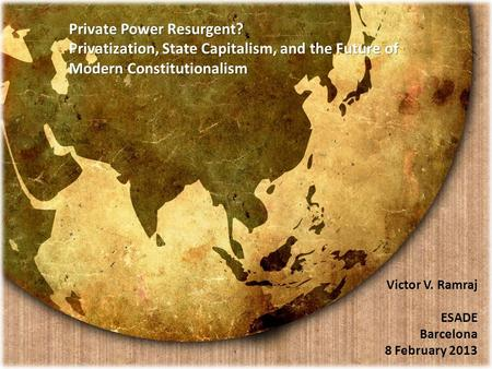Victor V. Ramraj ESADE Barcelona 8 February 2013 Private Power Resurgent? Privatization, State Capitalism, and the Future of Modern Constitutionalism Private.