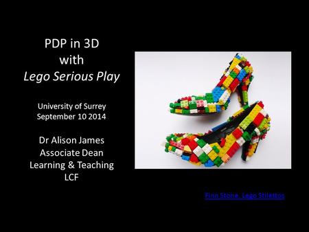 PDP in 3D with Lego Serious Play University of Surrey September 10 2014 Dr Alison James Associate Dean Learning & Teaching LCF Finn Stone. Lego Stilettos.