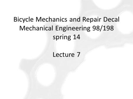 Bicycle Mechanics and Repair Decal Mechanical Engineering 98/198 spring 14 Lecture 7.
