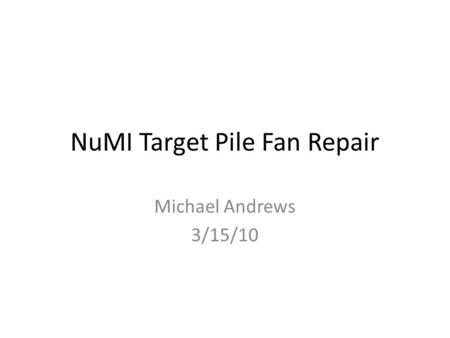 NuMI Target Pile Fan Repair Michael Andrews 3/15/10.