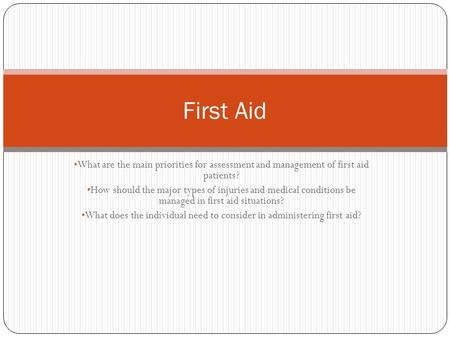 What are the main priorities for assessment and management of first aid patients? How should the major types of injuries and medical conditions be managed.