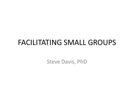 FACILITATING SMALL GROUPS Steve Davis, PhD. CBL Resources.
