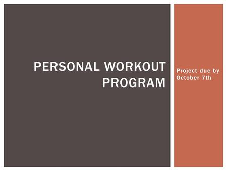 Project due by October 7th PERSONAL WORKOUT PROGRAM.