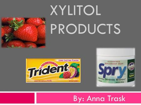 XYLITOL PRODUCTS By: Anna Trask. What is xylitol? Why is xylitol good for teeth? History Products Gum Toothpaste Mouth Rinse Lozenges Floss Questions?