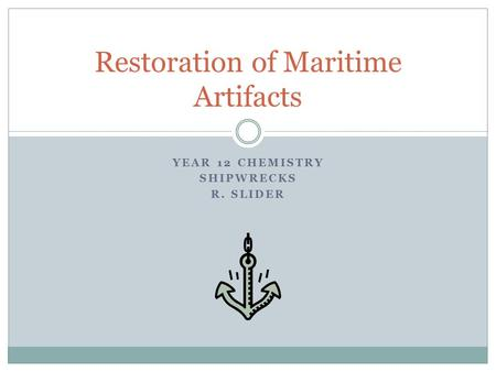 YEAR 12 CHEMISTRY SHIPWRECKS R. SLIDER Restoration of Maritime Artifacts.