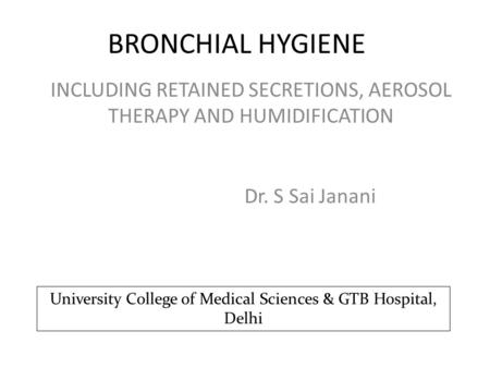 BRONCHIAL HYGIENE Dr. S Sai Janani INCLUDING RETAINED SECRETIONS, AEROSOL THERAPY AND HUMIDIFICATION University College of Medical Sciences & GTB Hospital,