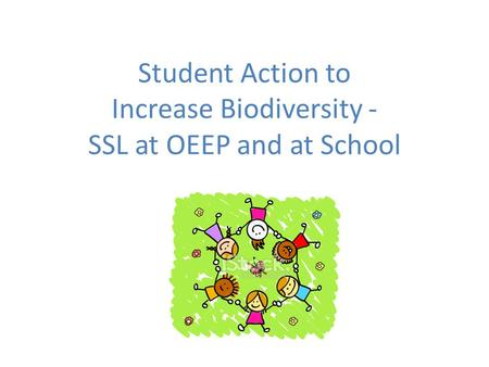 Student Action to Increase Biodiversity - SSL at OEEP and at School.