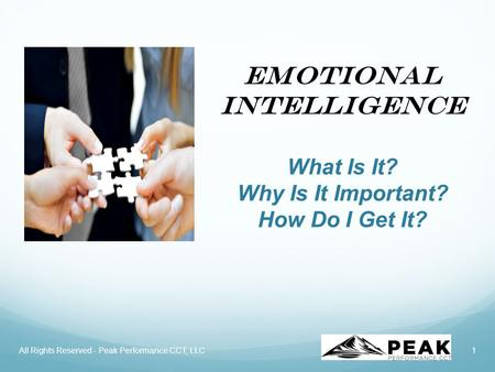 Emotional Intelligence What Is It? Why Is It Important? How Do I Get It? 1All Rights Reserved - Peak Performance CCT, LLC.