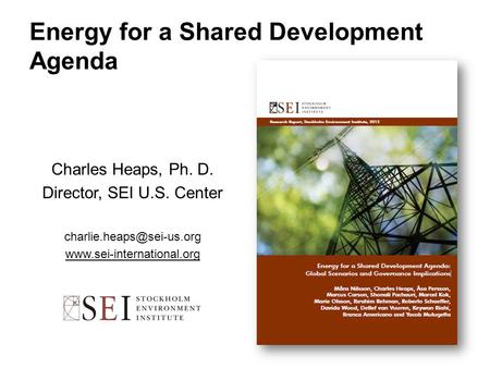 Energy for a Shared Development Agenda Charles Heaps, Ph. D. Director, SEI U.S. Center