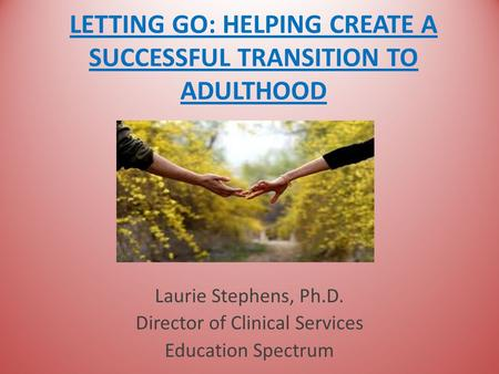 LETTING GO: HELPING CREATE A SUCCESSFUL TRANSITION TO ADULTHOOD Laurie Stephens, Ph.D. Director of Clinical Services Education Spectrum.