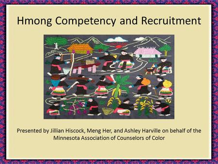 Hmong Competency and Recruitment Presented by Jillian Hiscock, Meng Her, and Ashley Harville on behalf of the Minnesota Association of Counselors of Color.