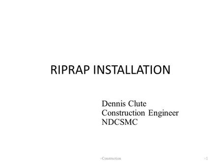 RIPRAP INSTALLATION Dennis Clute Construction Engineer NDCSMC Clute
