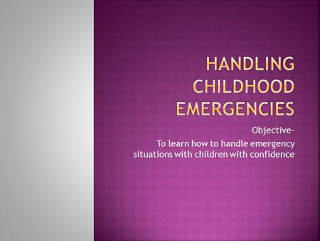 Objective- To learn how to handle emergency situations with children with confidence.