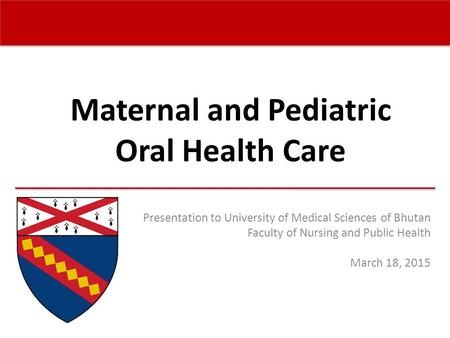 Maternal and Pediatric Oral Health Care Presentation to University of Medical Sciences of Bhutan Faculty of Nursing and Public Health March 18, 2015.