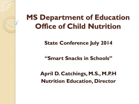 "MS Department of Education Office of Child Nutrition State Conference July 2014 ""Smart Snacks in Schools"" April D. Catchings, M.S., M.P.H Nutrition Education,"