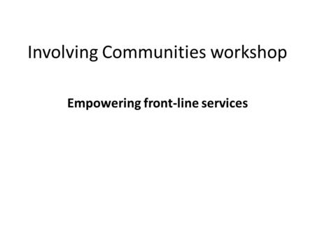 Involving Communities workshop Empowering front-line services.