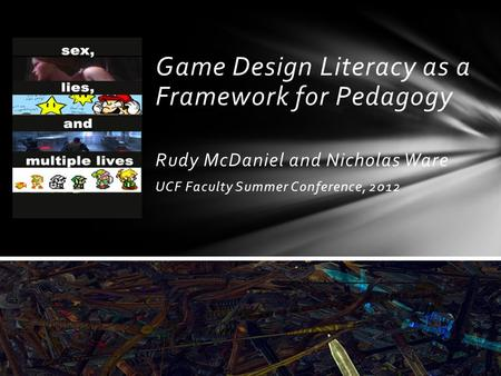 Game Design Literacy as a Framework for Pedagogy Rudy McDaniel and Nicholas Ware UCF Faculty Summer Conference, 2012.