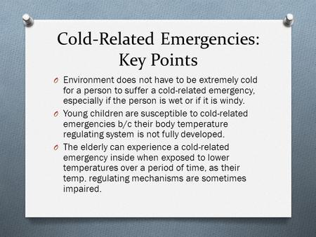 Cold-Related Emergencies: Key Points O Environment does not have to be extremely cold for a person to suffer a cold-related emergency, especially if the.