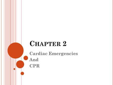 C HAPTER 2 Cardiac Emergencies And CPR. C HAPTER 2 - O BJECTIVES Recognize signs and symptoms of a heart attack Demonstrate how to give proper cardiopulmonary.
