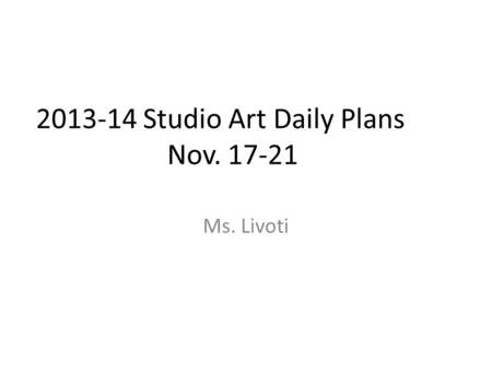 2013-14 Studio Art Daily Plans Nov. 17-21 Ms. Livoti.