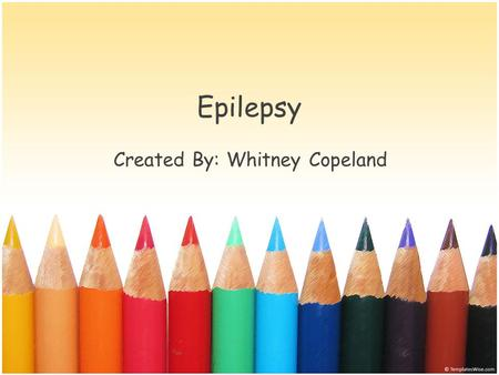Epilepsy Created By: Whitney Copeland. What is Epilepsy? Epilepsy is a neurological condition, which affects the nervous system. Epilepsy is also known.