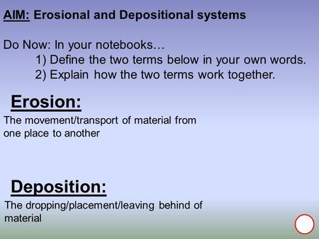 Erosion: Deposition: AIM: Erosional and Depositional systems Do Now: In your notebooks… 1) Define the two terms below in your own words. 2) Explain how.