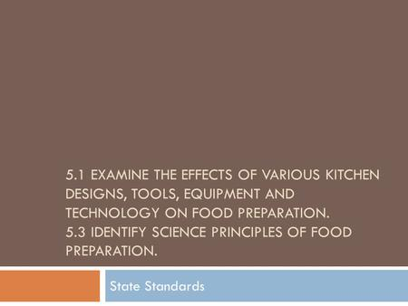 5.1 EXAMINE THE EFFECTS OF VARIOUS KITCHEN DESIGNS, TOOLS, EQUIPMENT AND TECHNOLOGY ON FOOD PREPARATION. 5.3 IDENTIFY SCIENCE PRINCIPLES OF FOOD PREPARATION.