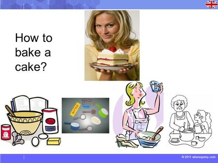 © 2011 wheresjenny.com How to bake a cake?. © 2011 wheresjenny.com Here are some words about baking for you to learn. boil – to cook in boiling water.