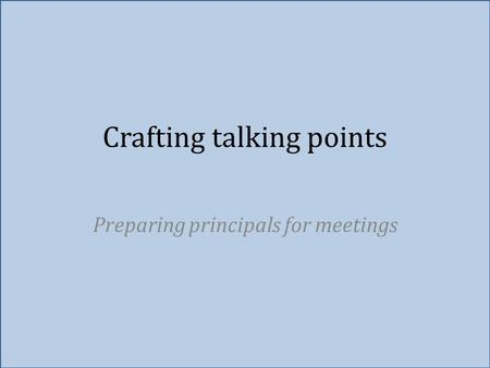 Crafting talking points Preparing principals for meetings.