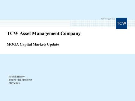 TCW Energy Group TCW Asset Management Company MOGA Capital Markets Update Patrick Hickey Senior Vice President May 2006.