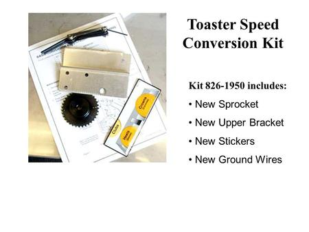 Kit 826-1950 includes: New Sprocket New Upper Bracket New Stickers New Ground Wires Toaster Speed Conversion Kit.