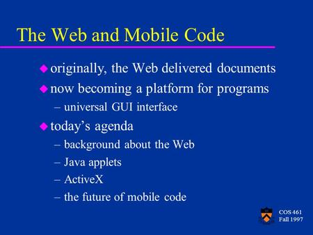 COS 461 Fall 1997 The Web and Mobile Code u originally, the Web delivered documents u now becoming a platform for programs –universal GUI interface u today's.