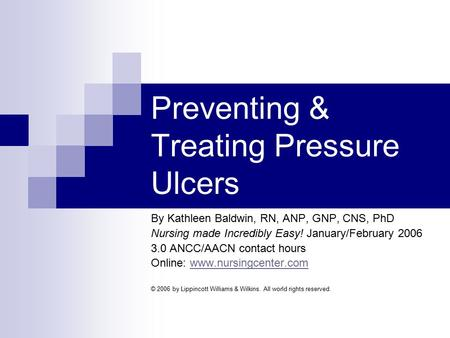 Preventing & Treating Pressure Ulcers By Kathleen Baldwin, RN, ANP, GNP, CNS, PhD Nursing made Incredibly Easy! January/February 2006 3.0 ANCC/AACN contact.