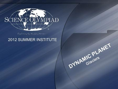 2012 SUMMER INSTITUTE DYNAMIC PLANET Glaciers. 2012 SUMMER INSTITUTE PRESENTED BY Mark A. Van Hecke.